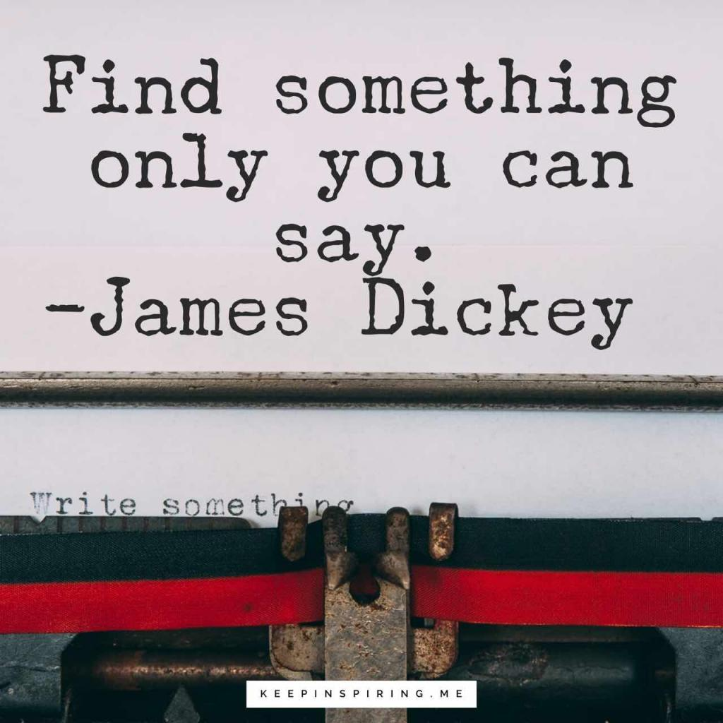 "James Dickey creative idea quote ""Find something only you can say"""