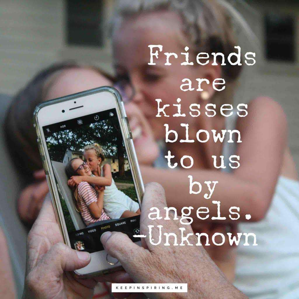 """Friends are kisses blown to us by angels"""