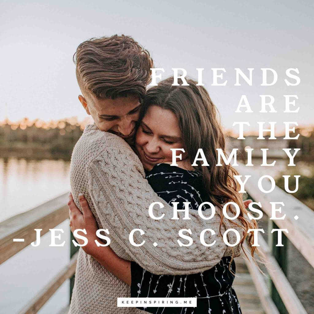 "Jess C Scott quote about friends ""Friends are the family you choose"""