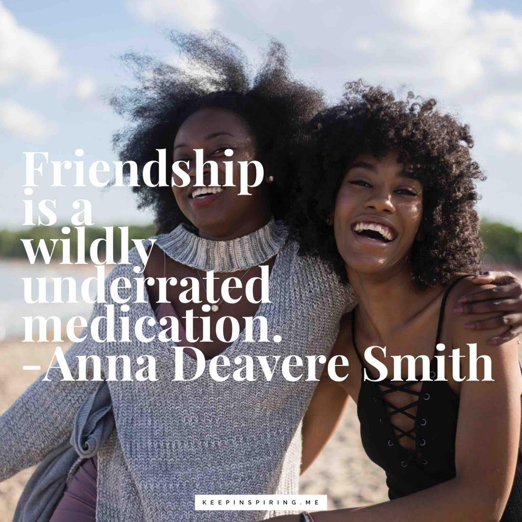"Anna Deavere Smith quote ""Friendship is a wildly underrated medication"""
