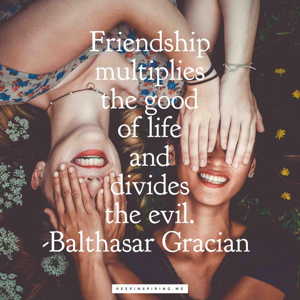 "Balthasar Gracian friendship quote ""Friendship multiplies the good of life and divides the evil"""
