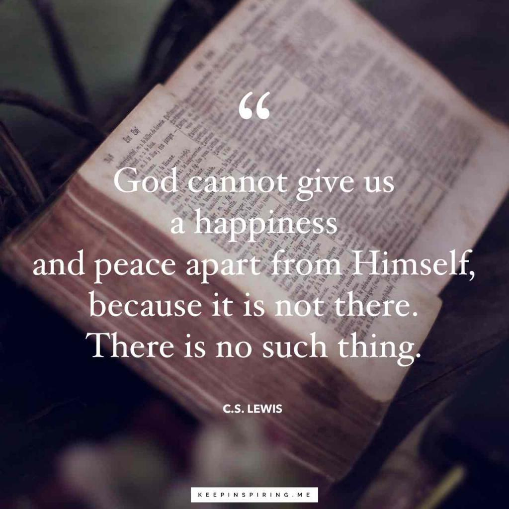 """God cannot give us a happiness and peace apart from Himself, because it is not there. There is no such thing."""
