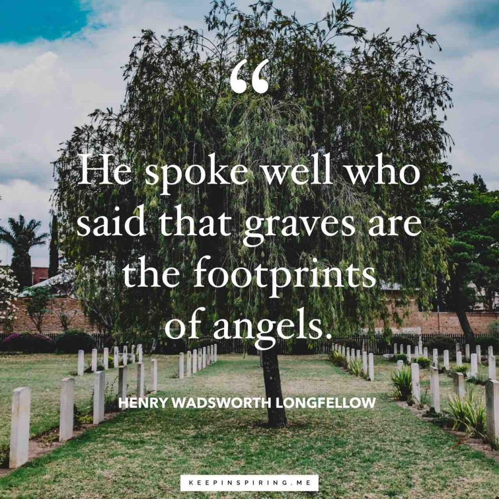 """Longfellow sympathy quote """"He spoke well who said that graves are thefootprints of angels"""""""