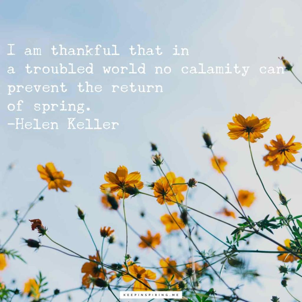 """I am thankful that in a troubled world no calamity can prevent the return of spring"""