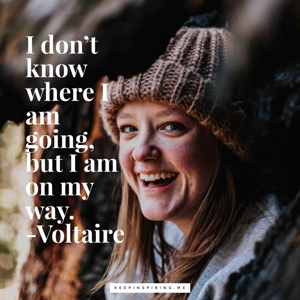 """Voltaire quote """"I don't know where I am going, but I am on my way"""""""