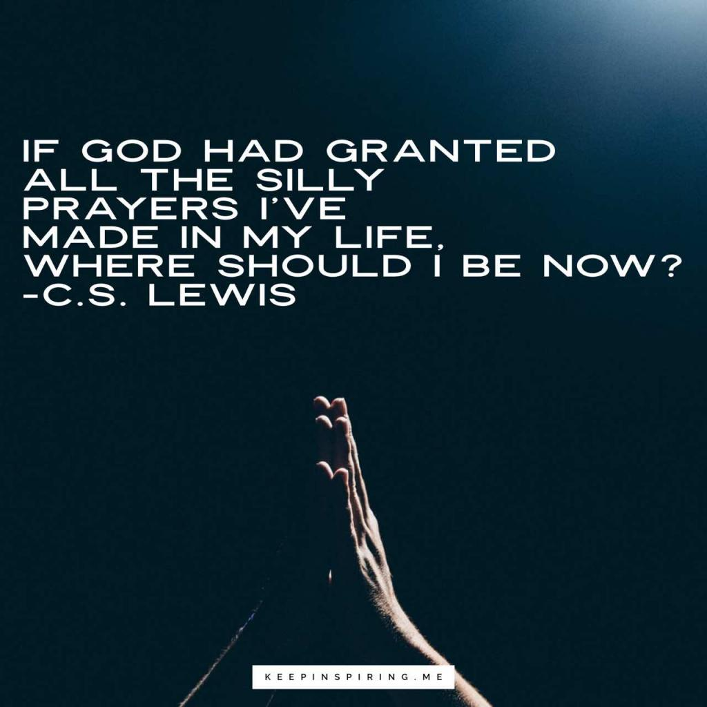 """If God had granted all the silly prayers I've made in my life, where should I be now?"""
