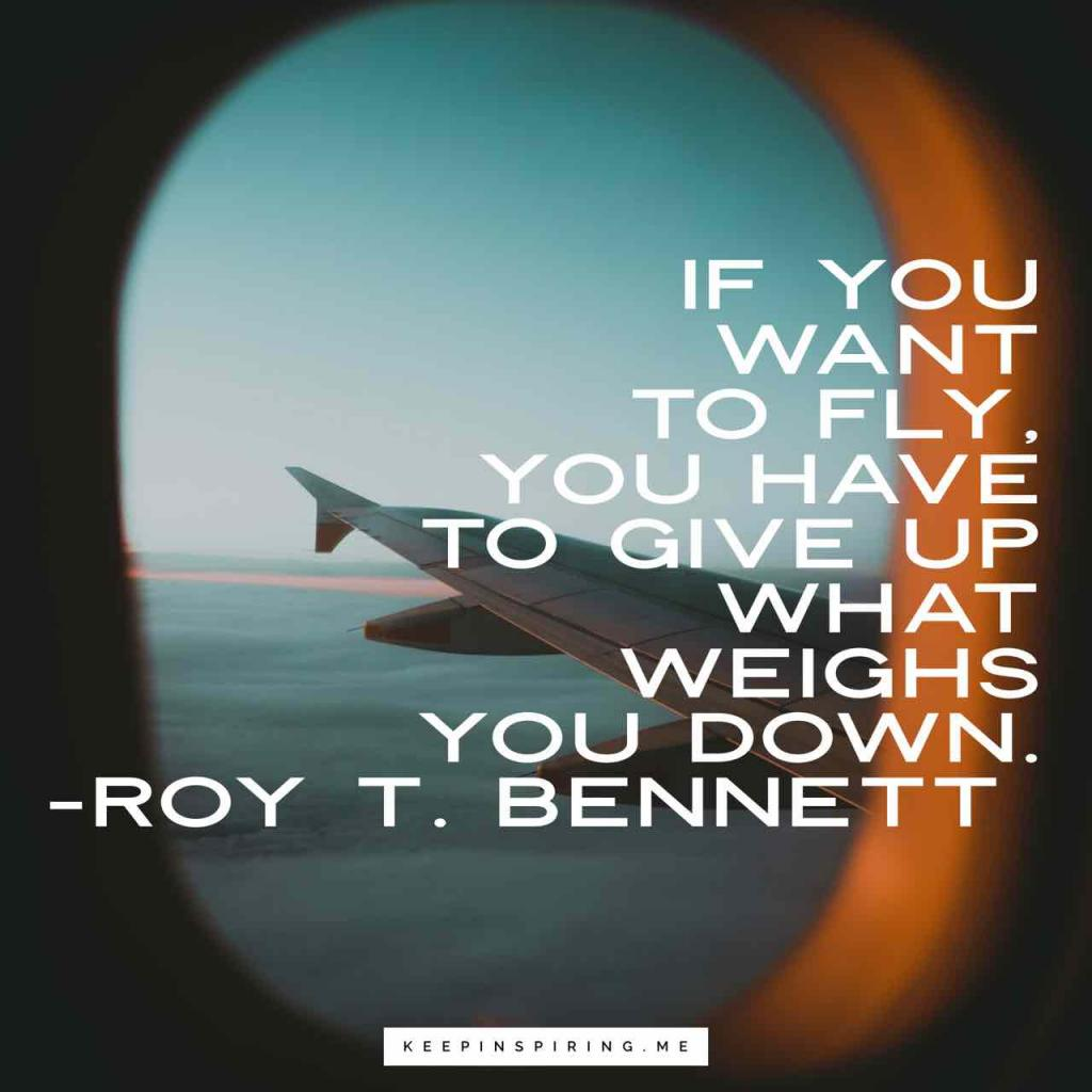 """If you want to fly, you have to give up what weighs you down"""