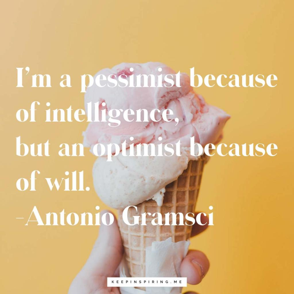 "Antonio Gramsci quote ""I'm a pessimist because of intelligence, but an optimist because of will"""