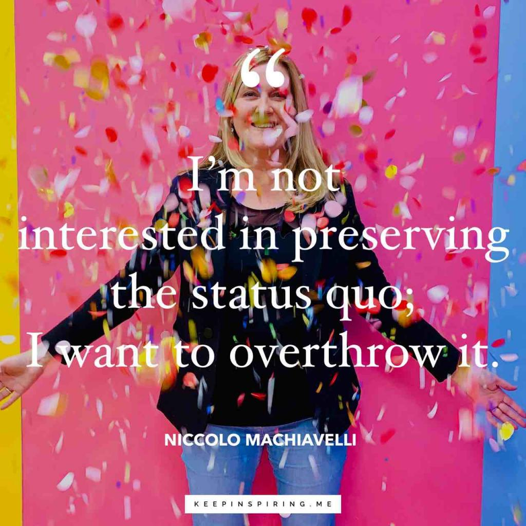 "Machiavelli quote ""I'm not interested in preserving the status quo; I want to overthrow it"""