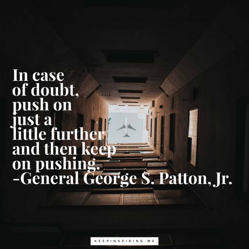"George Patton saying ""In case of doubt, push on just a little further and then keep on pushing"""