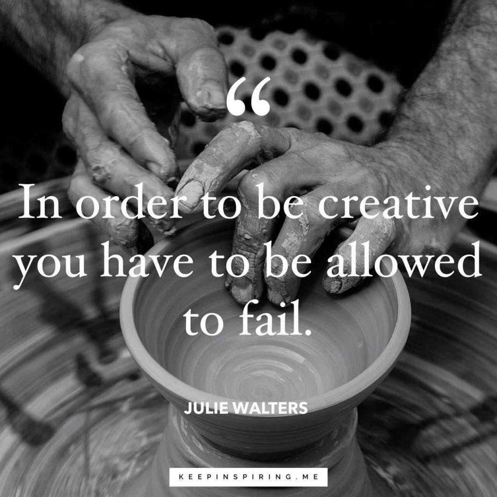 "Julie Walters quote ""In order to be creative you have to be allowed to fail"""