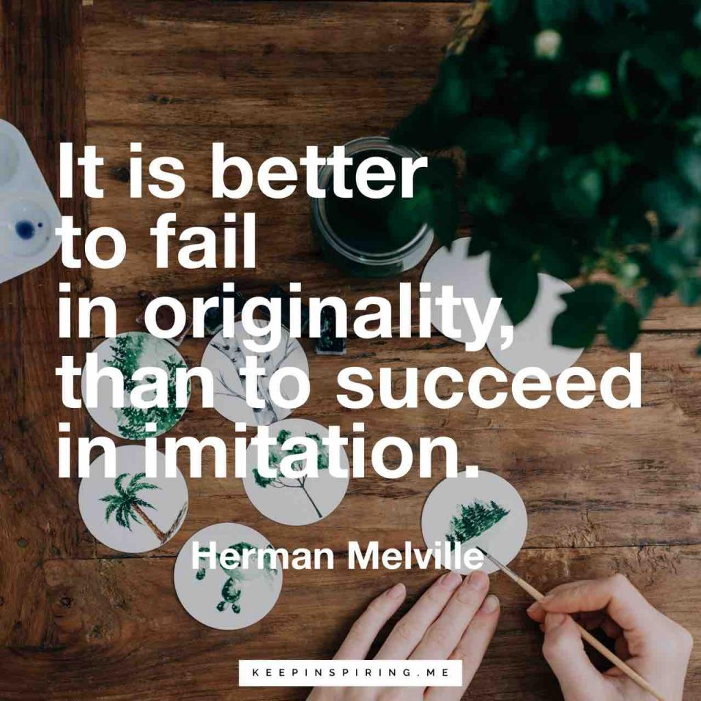 "Melville creativity quote ""It is better to fail in originality, than to succeed in imitation"""