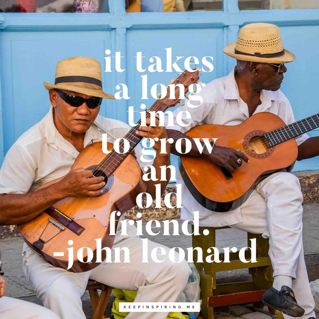 "John Leonard friend quote ""It takes a long time to grow an old friend"""