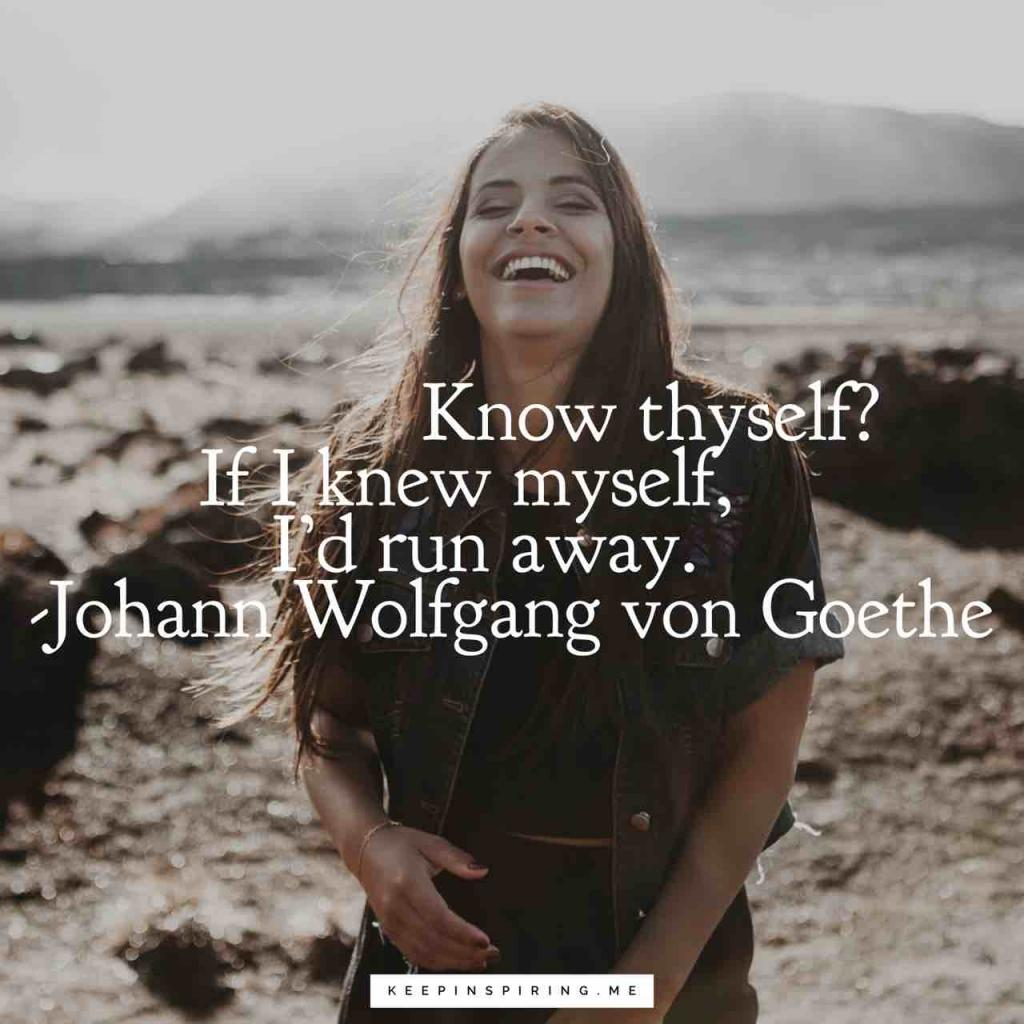 "Johann Wolfgang von Goethe quote ""'Know thyself?' If I knew myself, I'd run away"""