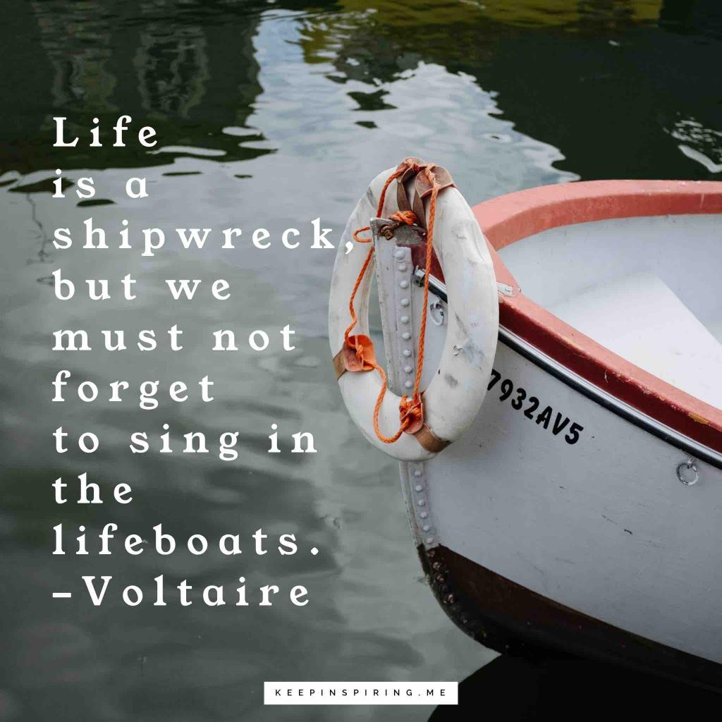 """""""Life is a shipwreck, but we must not forget to sing in the lifeboats"""""""