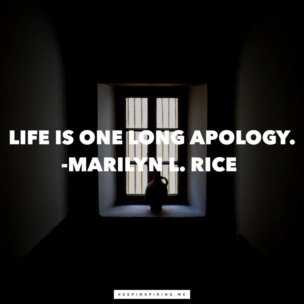 "Marilyn L Rice apology quote ""Life is one long apology"""
