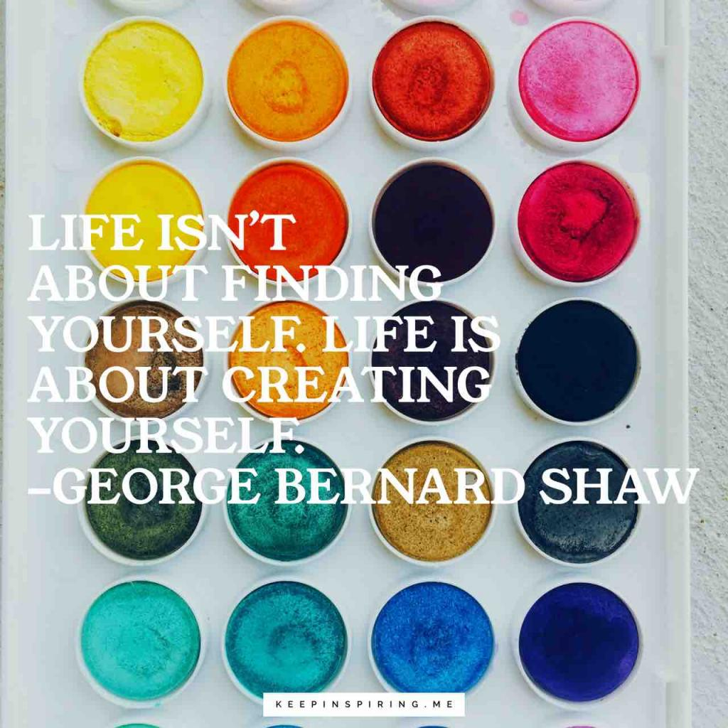 "George Bernard Shaw quote ""Life isn't about finding yourself. Life is about creating yourself"""