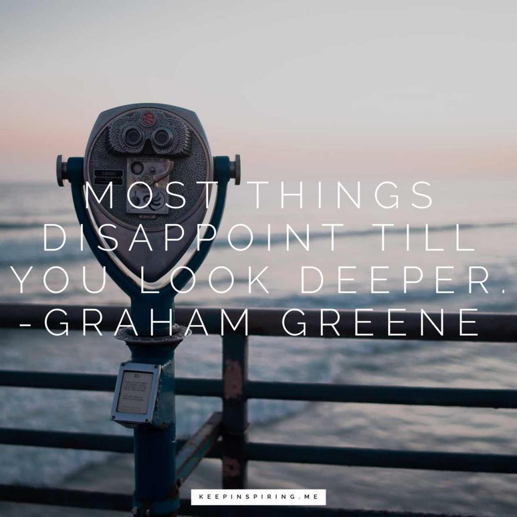 "Graham Greene disappointment quote ""Most things disappoint till you look deeper"""