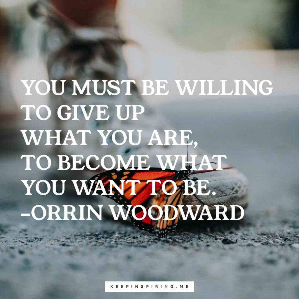 "Orrin Woodward quote ""You must be willing to give up what you are, to become what you want to be"""