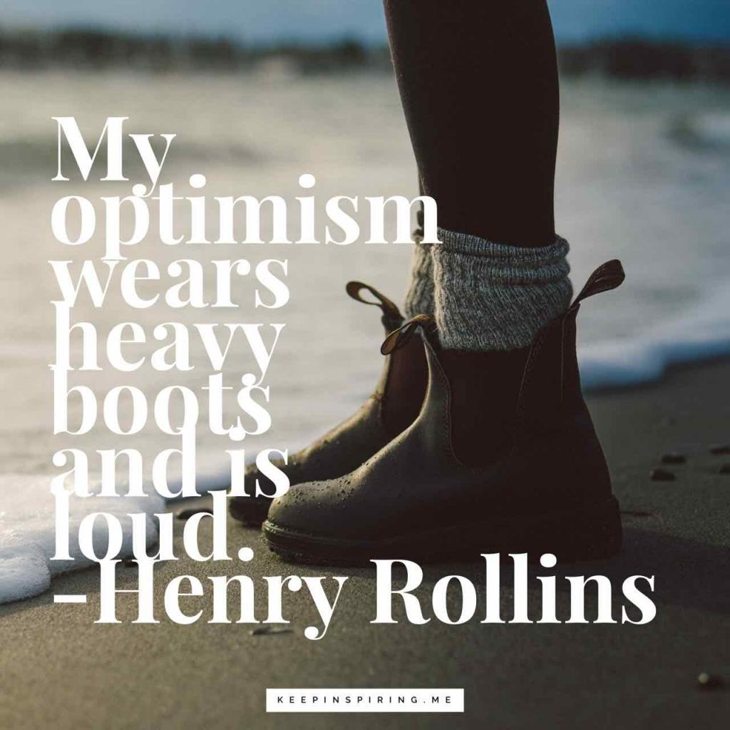 "Henry Rollins optimism quote ""My optimism wears heavy boots and is loud"""
