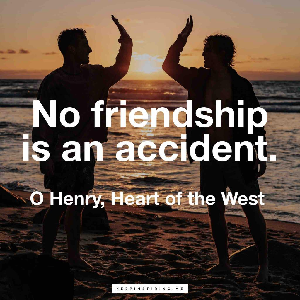 "O Henry friendship quote ""No friendship is an accident"""