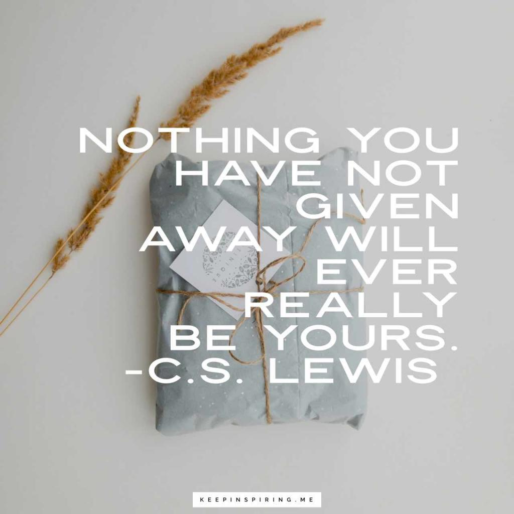 "C.S. Lewis quote ""Nothing you have not given away will ever really be yours"""