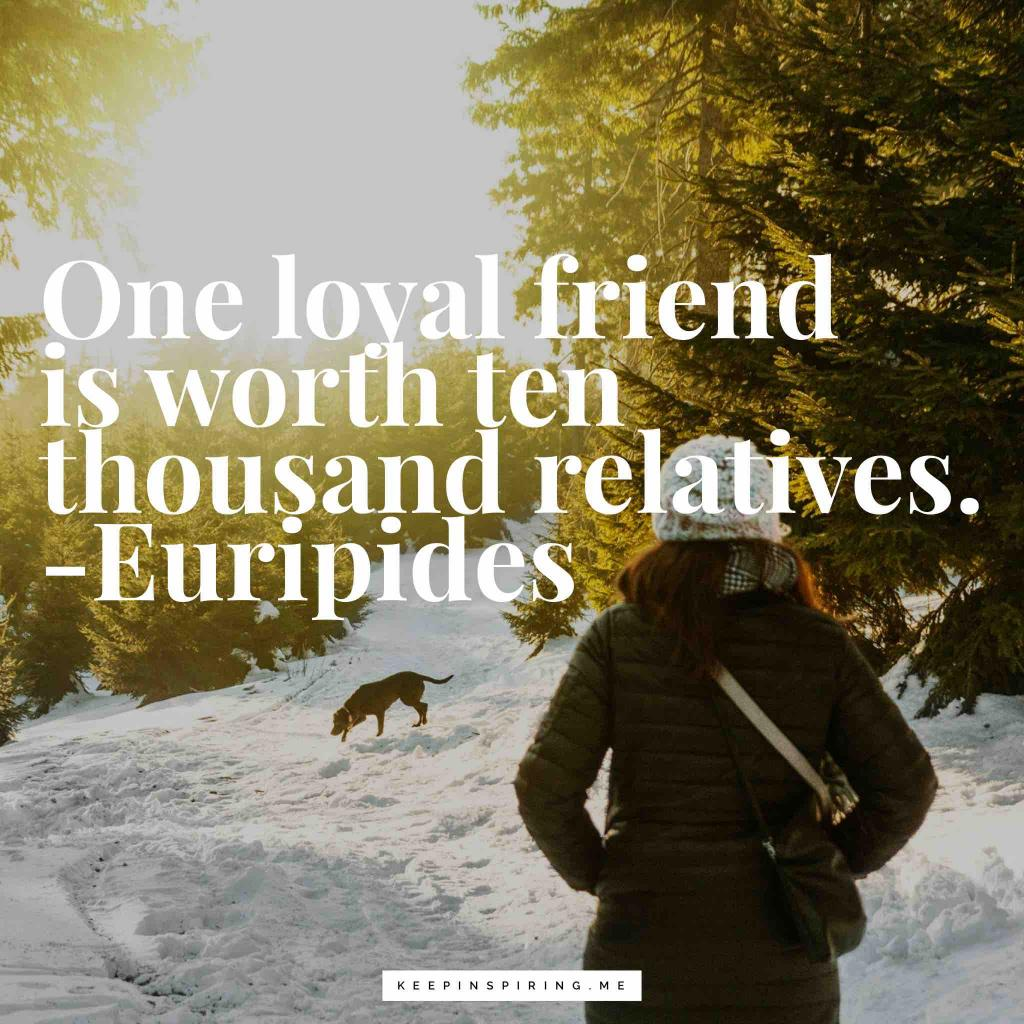 "Euripedes friend quote ""One loyal friend is worth ten thousand relatives"""