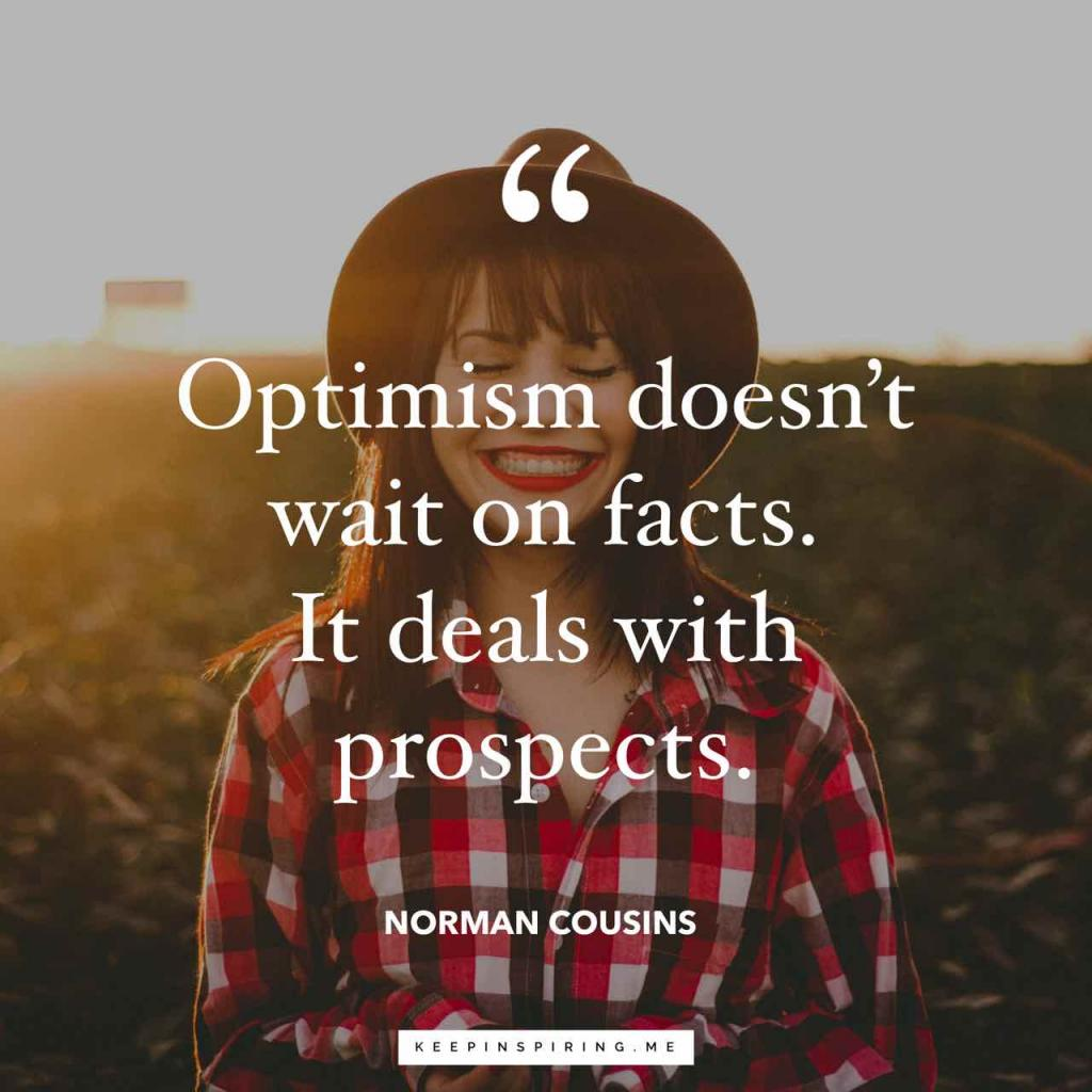 "Norman Cousins optimism quote ""Optimism doesn't wait on facts. It deals with prospects"""