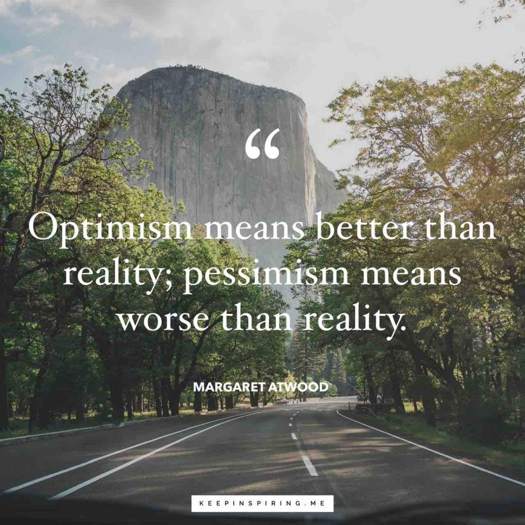 "Margaret Atwood quote ""Optimism means better than reality; pessimism means worse than reality"""