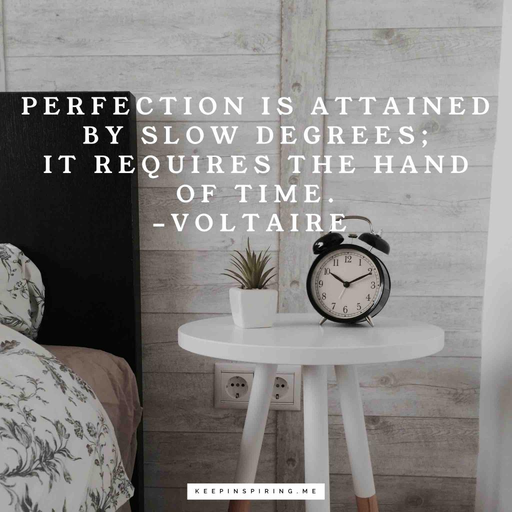 """""""Perfection is attained by slow degrees; it requires the hand of time"""""""