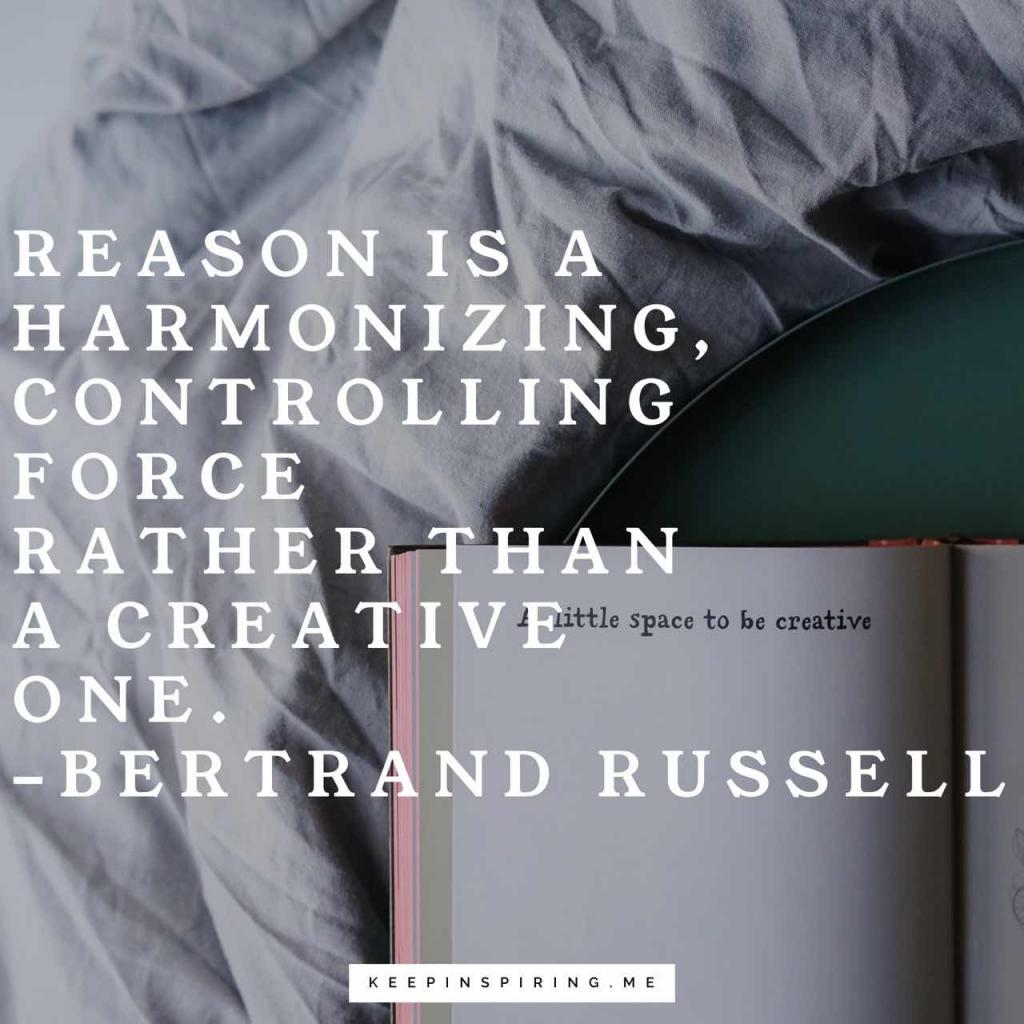 """Reason is a harmonizing, controlling force rather than a creative one"""