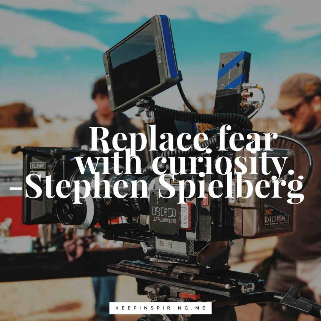 "Stephen Spielberg innovation quote ""Replace fear with curiosity"""
