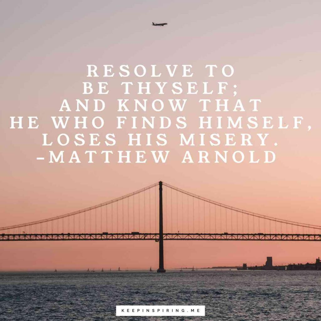 "Matthew Arnold quote ""Resolve to be thyself; and know that he who finds himself, loses his misery"""