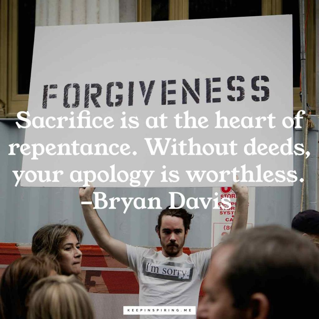 "Bryan Davis apology quote ""Sacrifice is at the heart of repentance. Without deeds, your apology is worthless"""