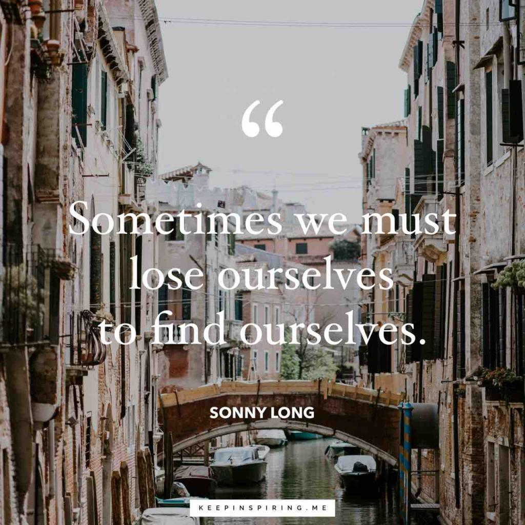 "Sonny Long quote ""Sometimes we must lose ourselves to find ourselves"""