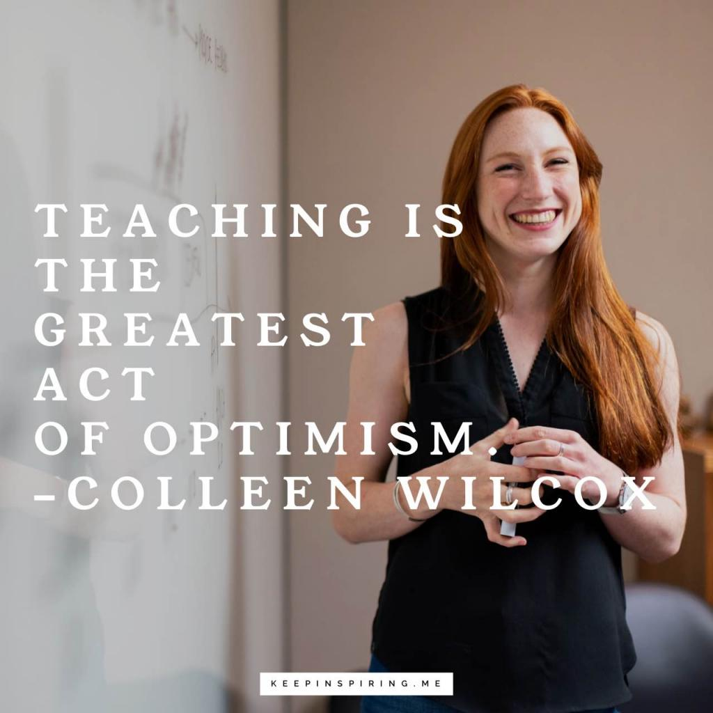 "Colleen Wilcox optimism quote ""Teaching is the greatest act of optimism"""