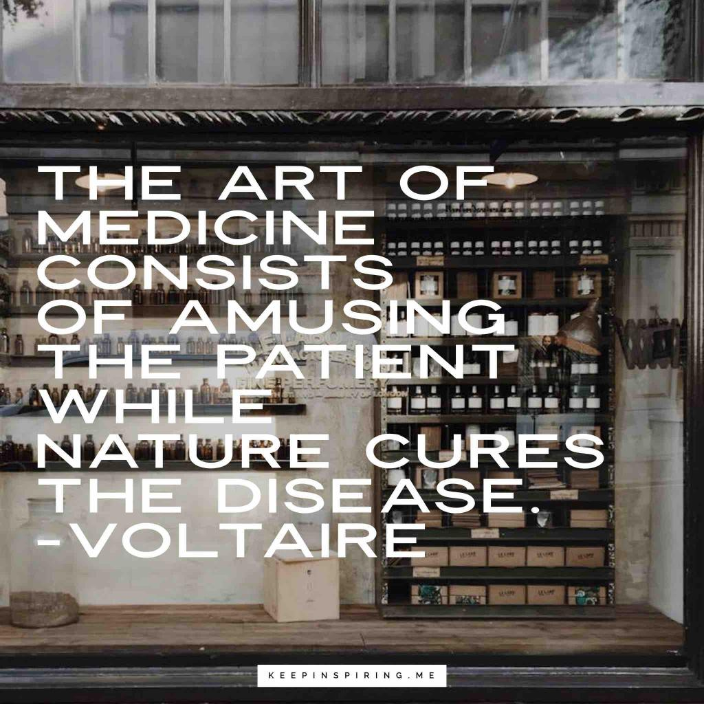 """""""The art of medicine consists of amusing the patient while nature cures the disease"""""""