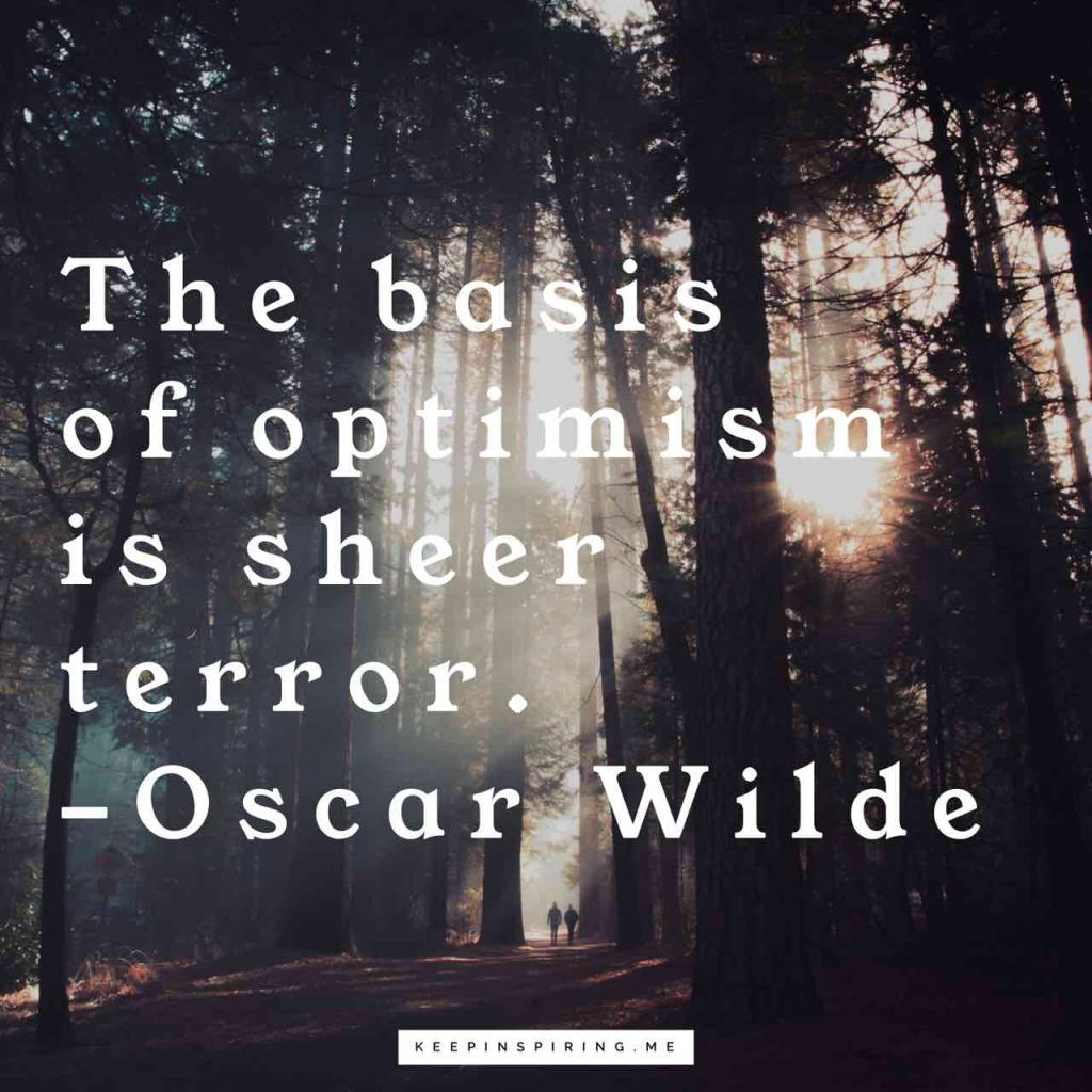 "Oscar Wilde optimism quote ""The basis of optimism is sheer terror"""