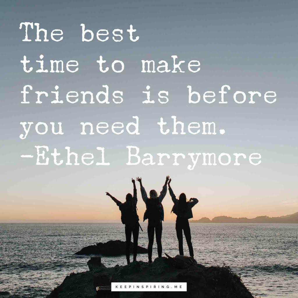 "Ethel Barrymore quote ""The best time to make friends is before you need them"""
