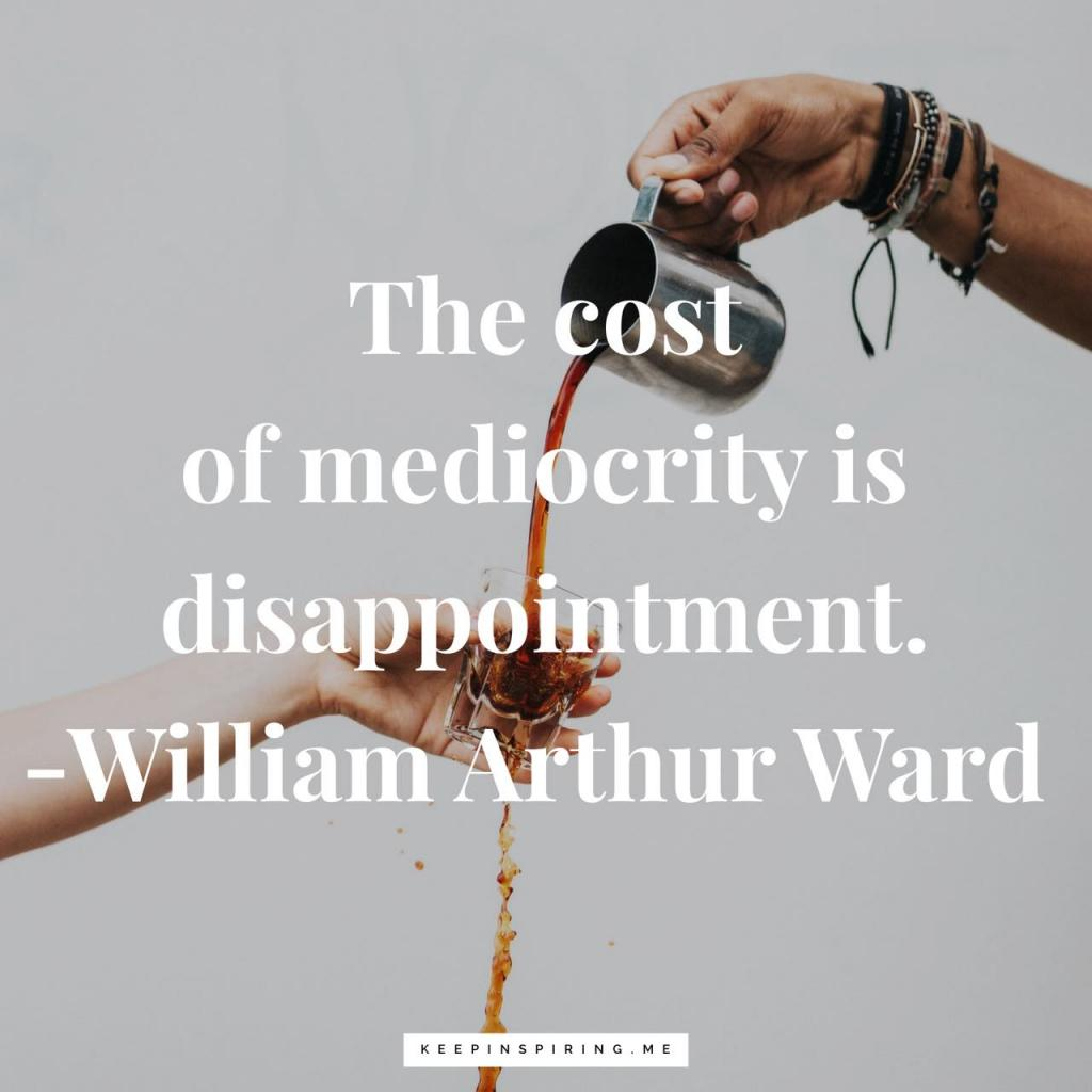 "William Arthur Ward quote ""The cost of mediocrity is disappointment"""