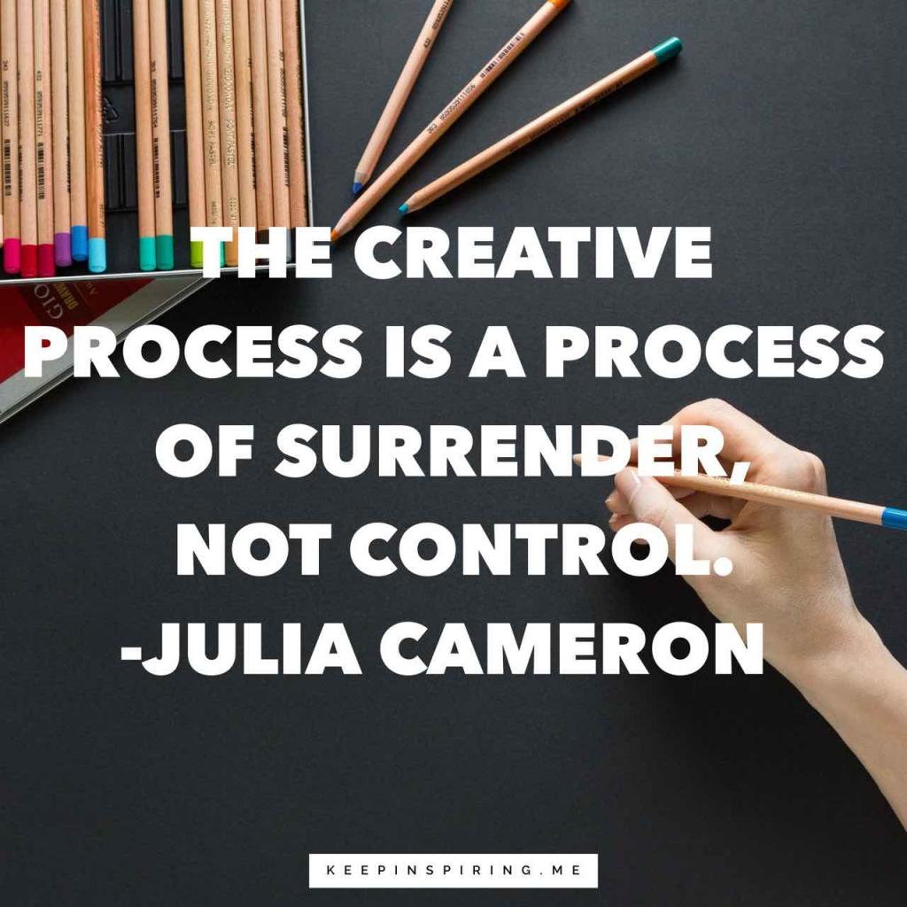 "Julia Cameron creativity quote ""The creative process is a process of surrender, not control"""