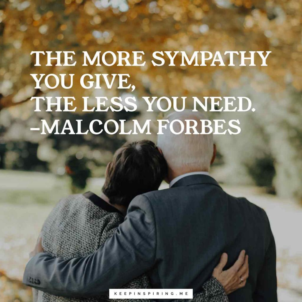 """Malcolm Forbes quote """"The more sympathy you give, the less you need"""""""