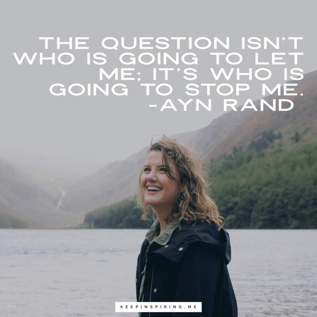"Ayn Rand quote ""The question isn't who is going to let me; it's who is going to stop me"""