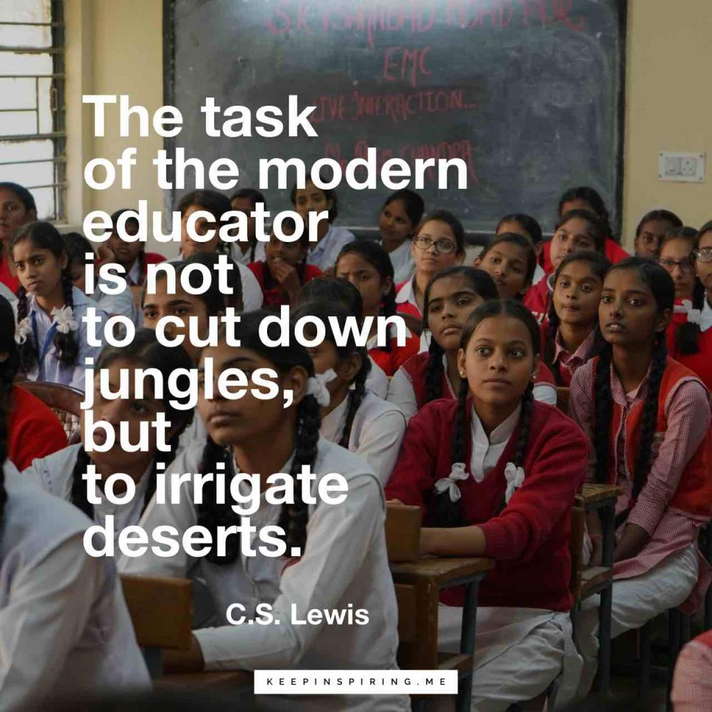 """The task of the modern educator is not to cut down jungles, but to irrigate deserts"""