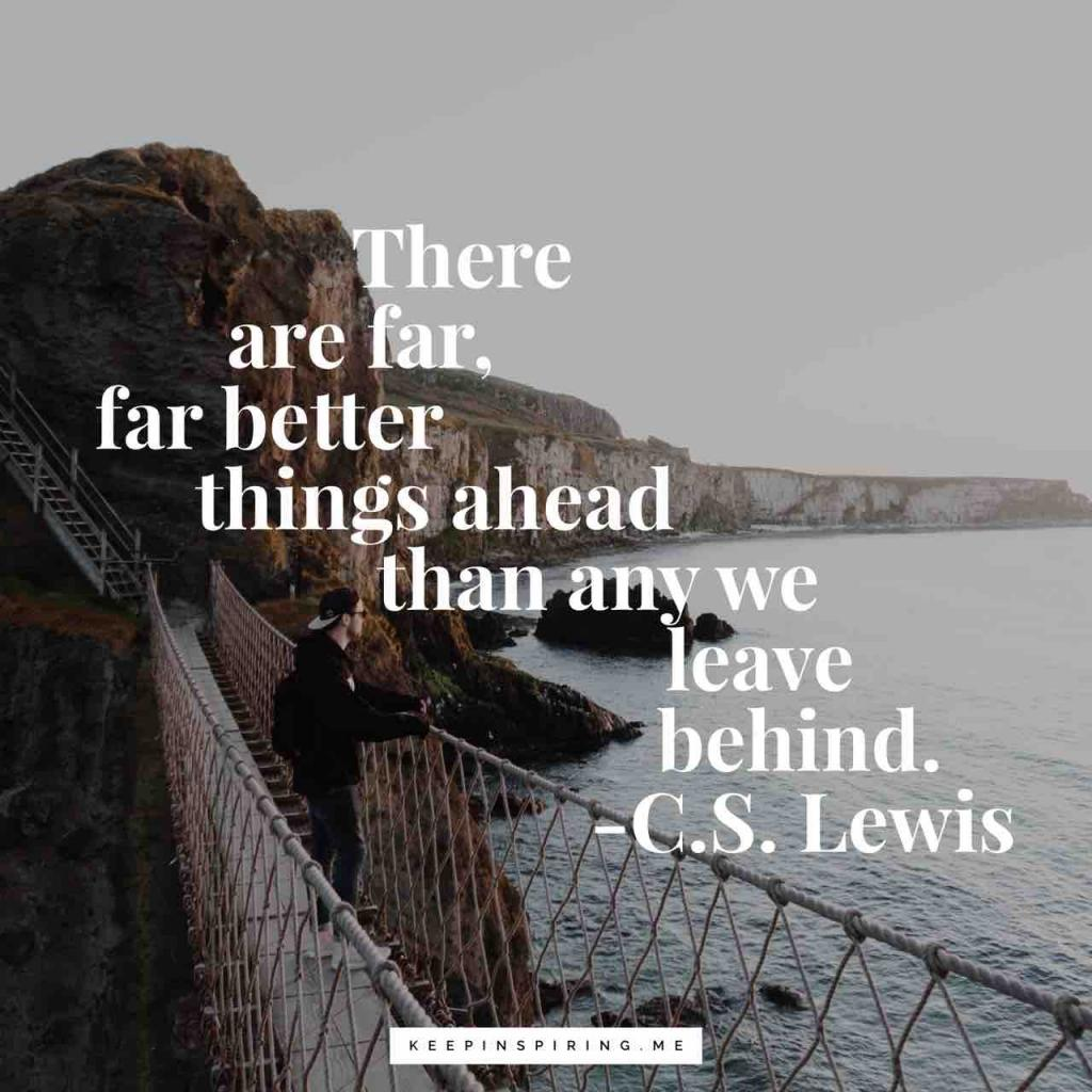 "C.S. Lewis quote ""There are far, far better things ahead than any we leave behind"""