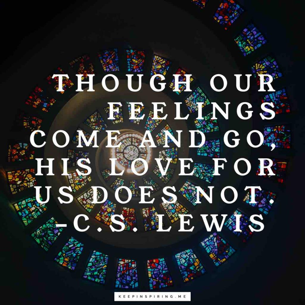 "C.S. Lewis quote ""Though our feelings come and go, His love for us does not"""