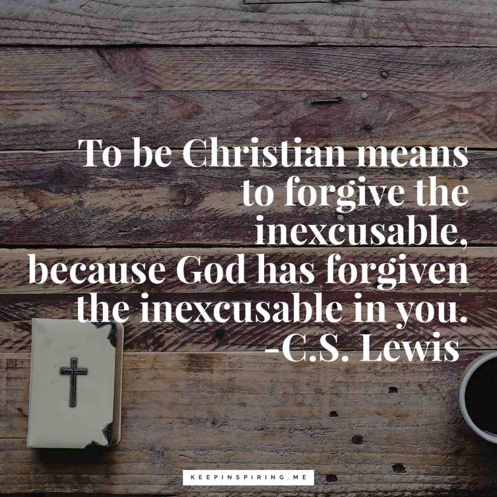 """To be a Christian means to forgive the inexcusable, because God has forgiven the inexcusable in you"""