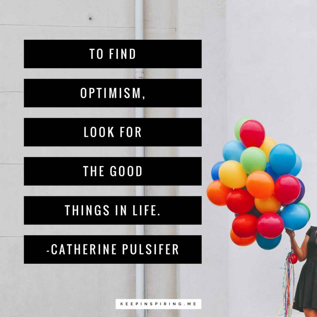 "Catherine Pulsifer quote ""To find optimism, look for the good things in life"""