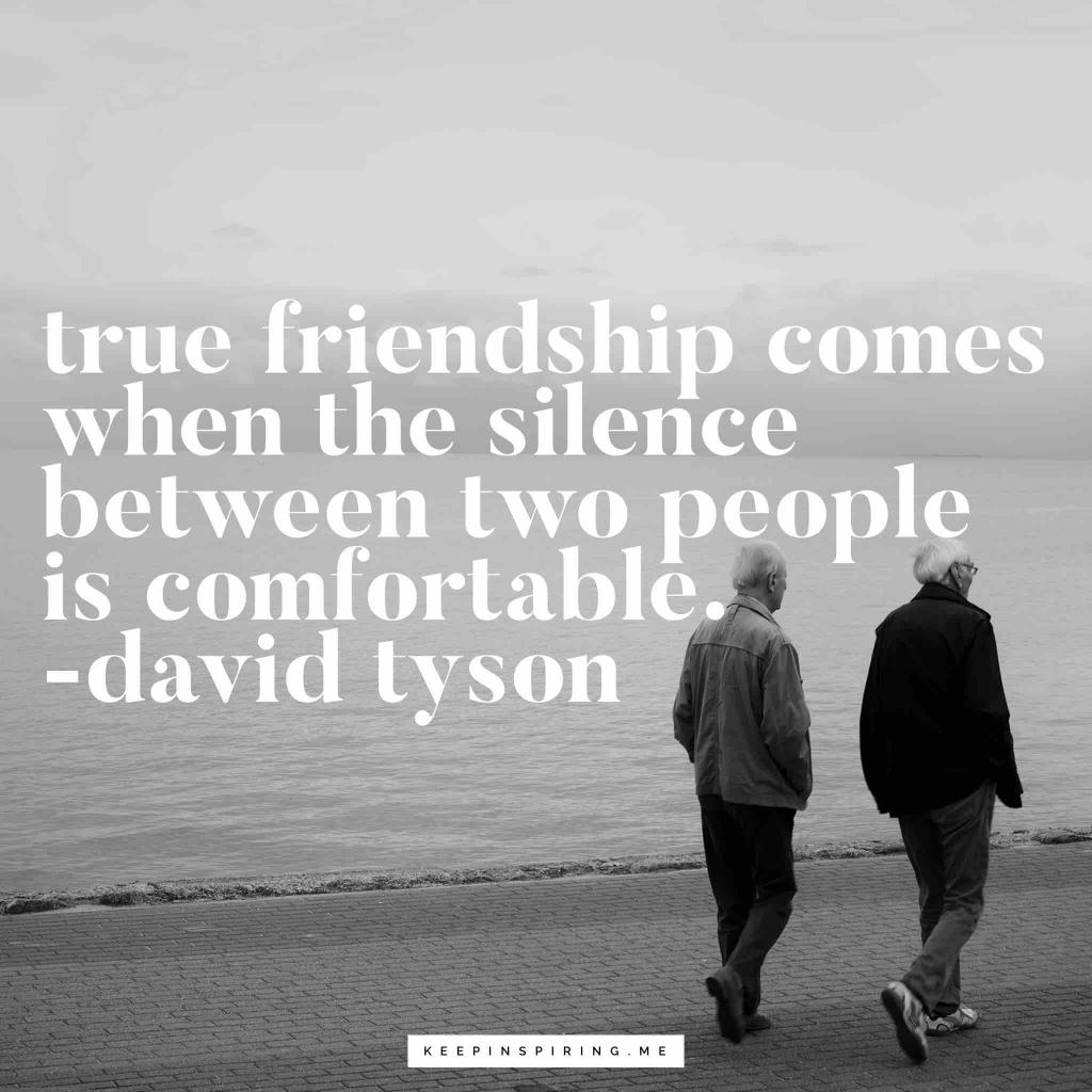 "David Tyson friend quote ""True friendship comes when the silence between two people is comfortable"""