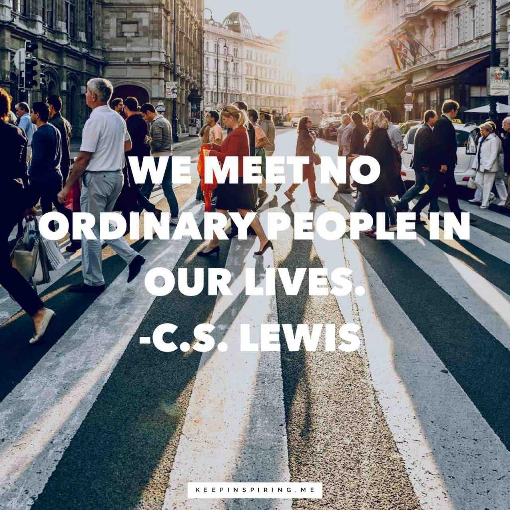 """We meet no ordinary people in our lives"""